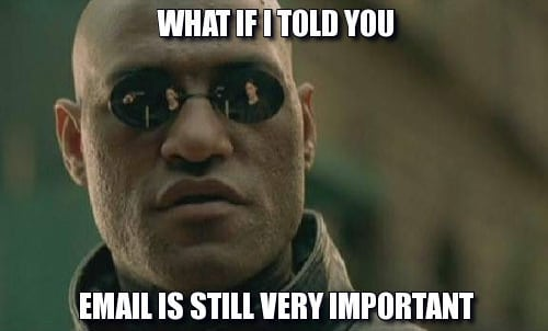 What if I told you email is still very important?
